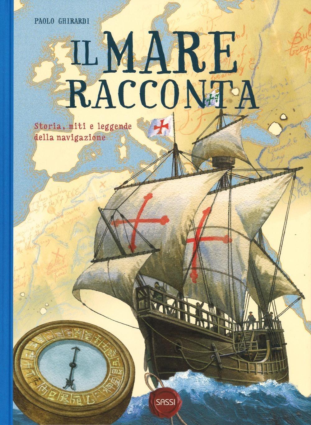 SASSI EDITORE IL MARE RACCONTA. STORIA, MITI E LEGGENDE DELLA NAVIGAZIONE di Paolo Ghirardi